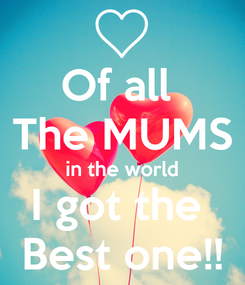 Poster: Of all  The MUMS in the world I got the  Best one!!