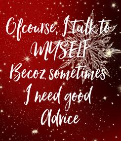 Poster: Ofcourse, I talk to  MYSELF Becoz sometimes  I need good  Advice