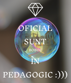 Poster: OFICIAL SUNT BOBOC ÎN PEDAGOGIC :)))