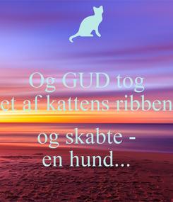 Poster: Og GUD tog et af kattens ribben  og skabte - en hund...
