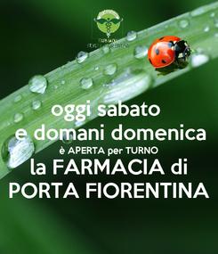 Poster: oggi sabato  e domani domenica è APERTA per TURNO la FARMACIA di PORTA FIORENTINA