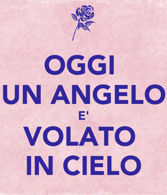 Poster: OGGI  UN ANGELO E' VOLATO  IN CIELO