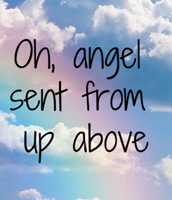 Poster: Oh, angel  sent from  up above