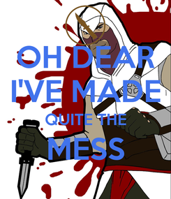 Poster: OH DEAR I'VE MADE QUITE THE MESS