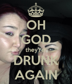 Poster: OH GOD they're  DRUNK AGAIN