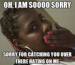 Poster: OH, I AM SOOOO SORRY SORRY FOR CATCHING YOU OVER THERE HATING ON ME