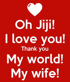 Poster: Oh Jiji! I love you! Thank you My world! My wife!