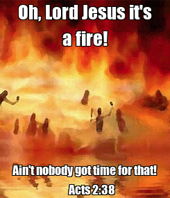 Poster: Oh, Lord Jesus it's a fire! Ain't nobody got time for that!        Acts 2:38