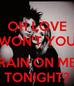 Poster: OH LOVE WON'T YOU  RAIN ON ME TONIGHT?
