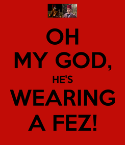 Poster: OH MY GOD, HE'S WEARING A FEZ!