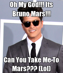 Poster: Oh My God!!! Its Bruno Mars!!! Can You Take Me To Mars??? (Lol)