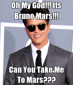 Poster: Oh My God!!! Its Bruno Mars!!! Can You Take Me To Mars???