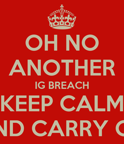 Poster: OH NO ANOTHER IG BREACH KEEP CALM AND CARRY ON