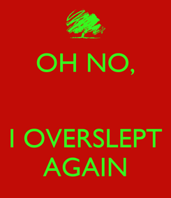 Poster: OH NO,   I OVERSLEPT AGAIN