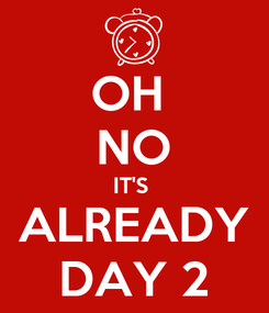 Poster: OH  NO IT'S  ALREADY DAY 2