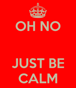 Poster: OH NO   JUST BE CALM