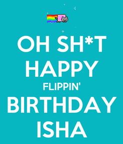 Poster: OH SH*T HAPPY FLIPPIN' BIRTHDAY ISHA