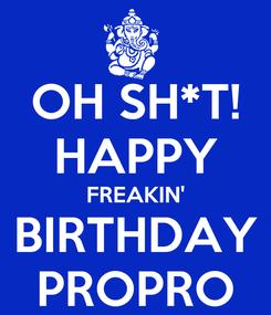 Poster: OH SH*T! HAPPY FREAKIN' BIRTHDAY PROPRO