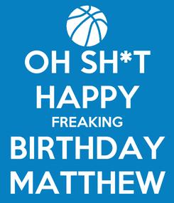 Poster: OH SH*T HAPPY FREAKING BIRTHDAY MATTHEW