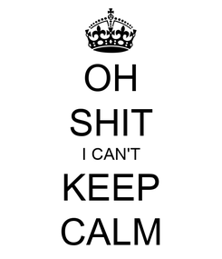 Poster: OH SHIT I CAN'T KEEP CALM