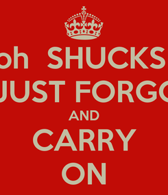 Poster: oh  SHUCKS  I  JUST FORGOT AND CARRY ON