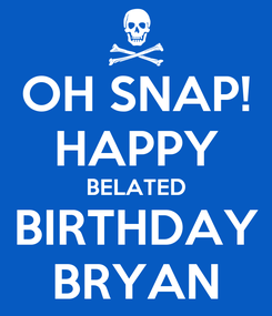 Poster: OH SNAP! HAPPY BELATED BIRTHDAY BRYAN