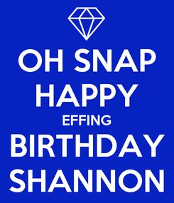Poster: OH SNAP HAPPY EFFING BIRTHDAY SHANNON