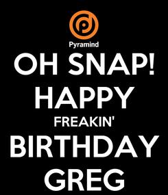 Poster: OH SNAP! HAPPY FREAKIN' BIRTHDAY GREG