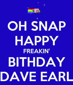 Poster: OH SNAP HAPPY FREAKIN' BITHDAY DAVE EARL