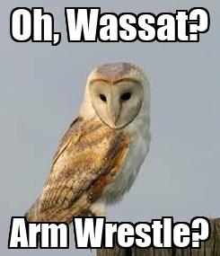 Poster: Oh, Wassat? Arm Wrestle?