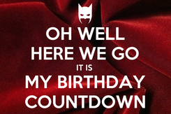 Poster: OH WELL HERE WE GO IT IS  MY BIRTHDAY COUNTDOWN
