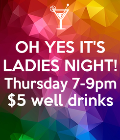 Poster: OH YES IT'S LADIES NIGHT! Thursday 7-9pm $5 well drinks