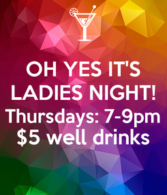 Poster: OH YES IT'S LADIES NIGHT! Thursdays: 7-9pm $5 well drinks