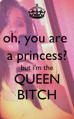 Poster: oh, you are  a princess? but i'm the QUEEN BITCH