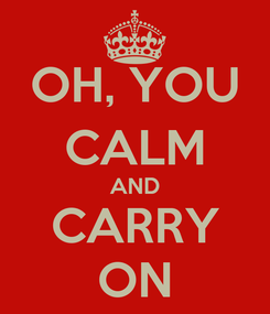 Poster: OH, YOU CALM AND CARRY ON
