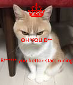 Poster: OH YOU D**    B****** you better start runing