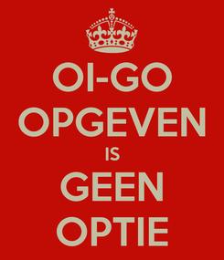 Poster: OI-GO OPGEVEN IS GEEN OPTIE