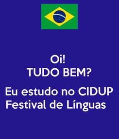 Poster: Oi!  TUDO BEM?  Eu estudo no CIDUP Festival de Línguas