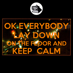 Poster: OK EVERYBODY LAY DOWN ON THE FLOOR AND KEEP  CALM