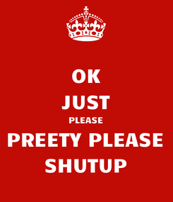 Poster: OK JUST PLEASE PREETY PLEASE SHUTUP
