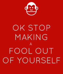 Poster: OK STOP MAKING A  FOOL OUT OF YOURSELF