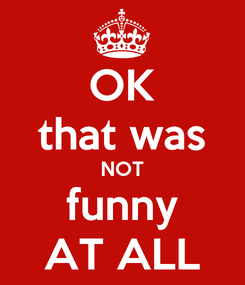 Poster: OK that was NOT funny AT ALL