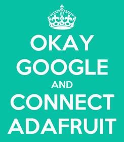 Poster: OKAY GOOGLE AND CONNECT ADAFRUIT