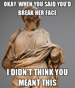 Poster: OKAY, WHEN YOU SAID YOU'D BREAK HER FACE I DIDN'T THINK YOU MEANT THIS