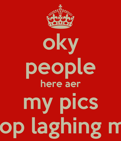 Poster: oky people here aer my pics stop laghing me