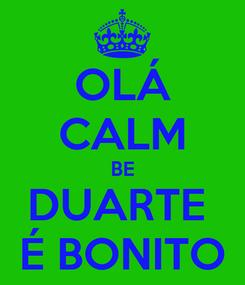 Poster: OLÁ CALM BE DUARTE  É BONITO