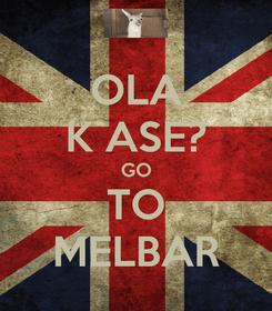 Poster: OLA K ASE? GO TO MELBAR