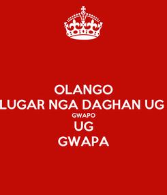 Poster: OLANGO LUGAR NGA DAGHAN UG  GWAPO UG GWAPA