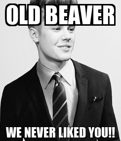 Poster: OLD BEAVER WE NEVER LIKED YOU!!