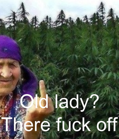 Poster:    Old lady? There fuck off